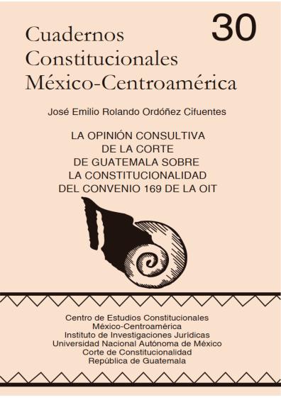 Cuadernos Constitucionales México-Centroamérica 30. La opinión consultiva de la Corte de Guatemala sobre la constitucionalidad del Convenio 169 de la OIT. Una experiencia constructiva en favor de la paz