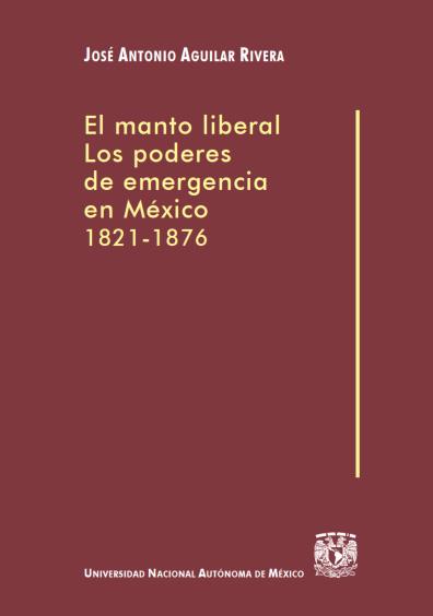 El manto liberal: los poderes de emergencia en México, 1821-1876