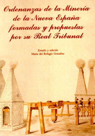 Ordenanzas de la minería de la Nueva España formadas y propuestas por su Real Tribunal
