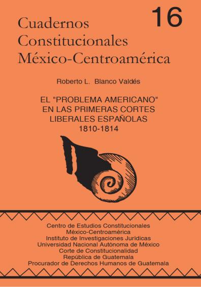 """Cuadernos Constitucionales México-Centroamérica 16. El """"Problema americano"""" en las primeras cortes liberales españolas, 1810-1814"""