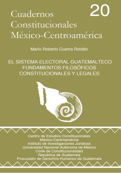 Cuadernos Constitucionales México-Centroamérica 20. El sistema electoral guatemalteco. Fundamentos filosóficos, constitucionales y legales