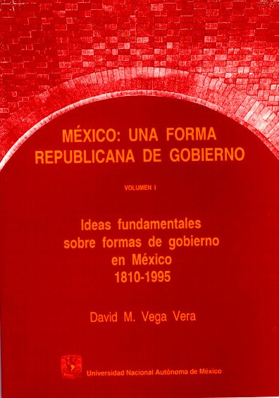 México: una forma republicana de gobierno, vol. I: Ideas fundamentales sobre formas de gobierno en México, 1810-1995