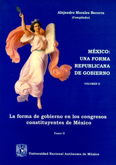 México: una forma republicana de gobierno, vol. II: La forma de gobierno en los Congresos Constituyentes de México, t. II