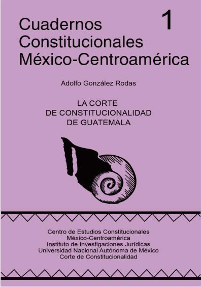 Cuadernos Constitucionales México-Centroamérica 1. La Corte de Constitucionalidad de Guatemala