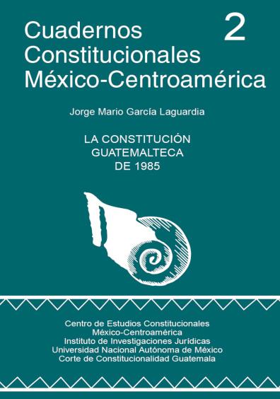 Cuadernos Constitucionales México-Centroamérica 2. La Constitución guatemalteca de 1985