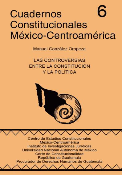 Cuadernos Constitucionales México-Centroamérica 6. Las controversias entre la Constitución y la política