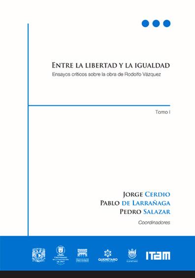 Entre la libertad y la igualdad. Ensayos críticos sobre la obra de Rodolfo Vázquez, tomo I