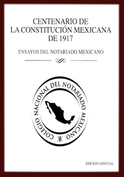 Centenario de la Constitución mexicana de 1917. Ensayos del notariado mexicano. Colección Colegio de Notario del Distrito Federal