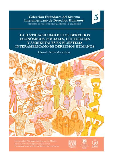 La justiciabilidad de los derechos económicos, sociales, culturales y ambientales en el Sistema Interamericano de Derechos Humanos. Colección Estándares del Sistema Interamericano de Derechos Humanos: miradas complementarias desde la academia, núm. 5