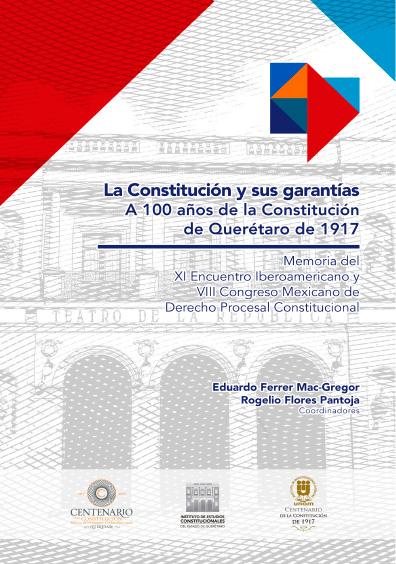 La Constitución y sus garantías. A 100 años de la Constitución de Querétaro de 1917. Memoria del XI Encuentro Ibroamericano y VIII Congreso Mexicano de Derecho Procesal Constitucional