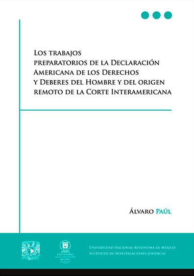 Los trabajos preparatorios de la Declaración Americana de los Derechos y Deberes del Hombre y el origen remoto de la Corte Interamericana
