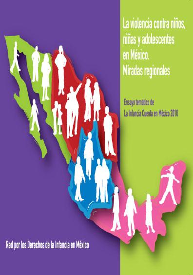 La violencia contra niños, niñas y adolescentes en México. Miradas regionales. Ensayo temático de La Infancia Cuenta en México 2010