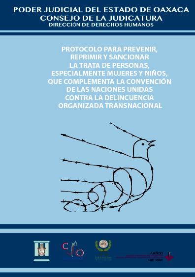 Protocolo para Prevenir, reprimir y sancionar la Trata de Personas especialmente Mujeres y Niños, que complementa la Convención de las Naciones Unidas contra la Delincuencia Organizada Transnacional. Colección Poder Judicial del Estado de Oaxaca
