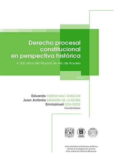 Derecho procesal constitucional en perspectiva histórica. A 200 años del Tribunal de Ario de Rosales, t. I