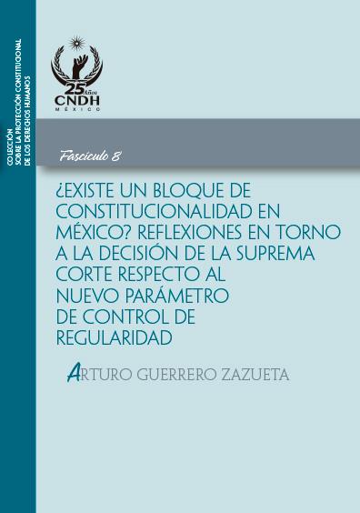 ¿Existe un bloque de constitucionalidad en México? Reflexiones en torno a la decisión de la Suprema Corte respecto al nuevo parámetro de control de regularidad. Fascículo 8. Colección CNDH