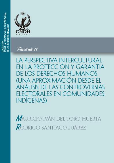 La perspectiva intercultural en la protección y garantía de los derechos humanos (una aproximación desde el análisis de las controversias electorales en comunidades indígenas). Fascículo 12. Colección CNDH