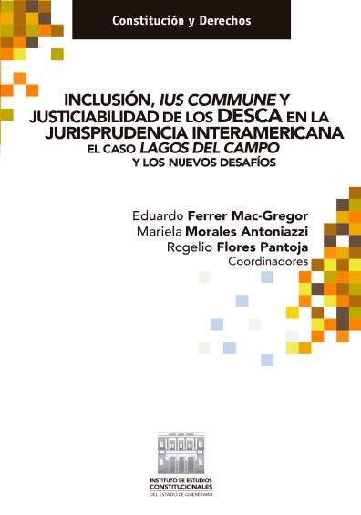 Inclusión, Ius Commune y justiciabilidad de los DESCA en la jurisprudencia interamericana. El caso Lagos del Campo y los nuevos desafíos. Colección Constitución y Derechos
