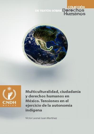 Multiculturalidad, ciudadanía y derechos humanos en México. Tensiones en el ejercicio de la autonomía indígena. Colección CNDH