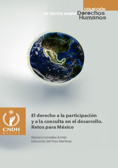 El derecho a la participación y a la consulta en ele desarrollo. Retos para México. Colección CNDH