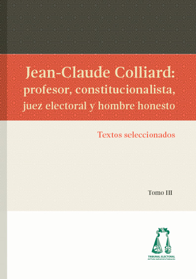 Jean-Claude Colliard: profesor, constitucionalista, juez electoral y hombre honesto. Textos seleccionados. Colección TEPJF