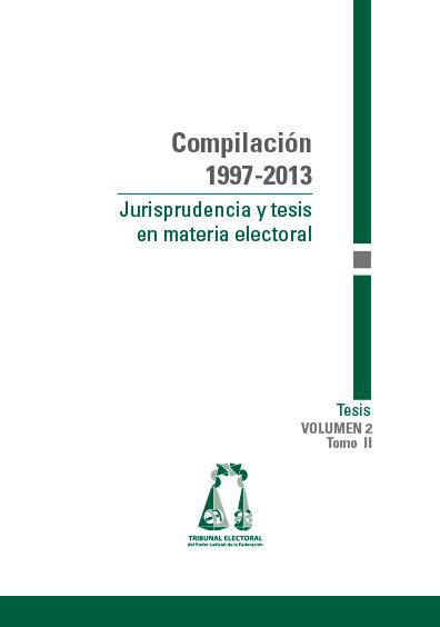 Compilación 1997-2013. Jurisprudencia y tesis en materia electoral. Volumen 2, tomo II: Tesis. Colección TEPJF