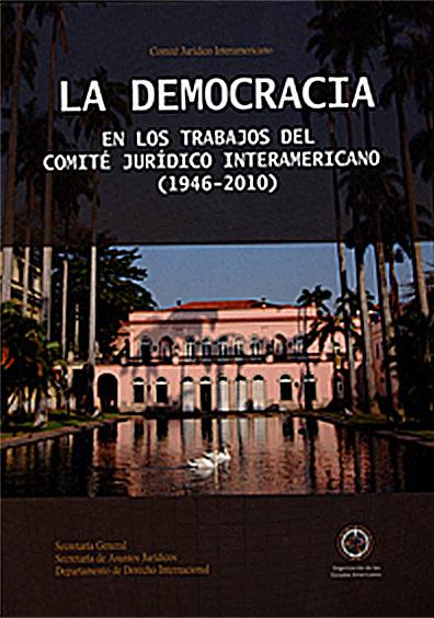 La democracia en los trabajos del Comité Jurídico Interamericano (1946-2010). Colección OEA