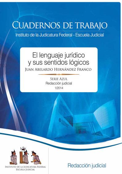 El lenguaje jurídico y sus sentidos lógicos. Cuadernos de trabajo. Serie Azul, Redacción Judicial 1/2014. Colección Instituto de la Judicatura Federal