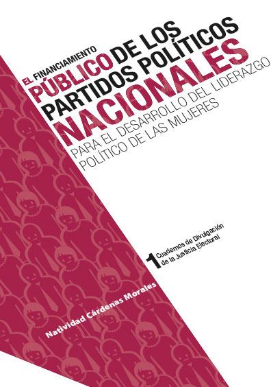 El financiamiento público de los partidos políticos nacionales para el desarrollo del liderazgo político de las mujeres. Cuadernos de Divulgación de la Justicia Electoral 1. Colección TEPJF