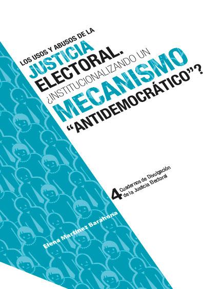 """Los usos y abusos de la justicia electoral. ¿Institucionalizando un mecanismo """"antidemocrático"""". Cuadernos de Divulgación de la Justicia Electoral 4. Colección TEPJF"""