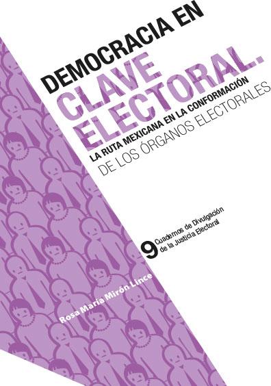 Democracia en clave electoral. La ruta mexicana en la conformación de los órganos electorales. Cuadernos de Divulgación de la Justicia Electoral 9. Colección TEPJF