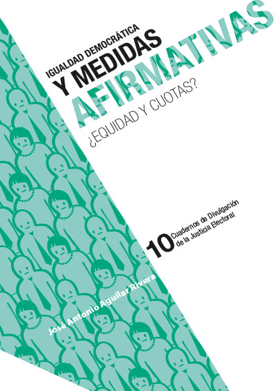 Igualdad democrática y medidas afirmativas. ¿Equidad y cuotas? Cuadernos de Divulgación de la Justicia Electoral 10. Colección TEPJF