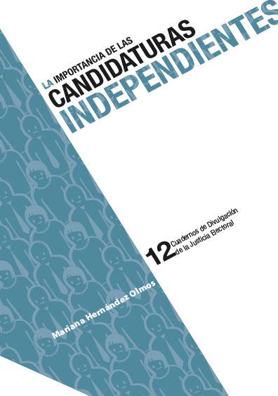 La importancia de las candidaturas independientes. Cuadernos de Divulgación de la Justicia Electoral 12. Colección TEPJF