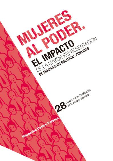 Mujeres al poder. El impacto de la mayor representación de mujeres en políticas públicas. Cuadernos de Divulgación de la Justicia Electoral 28. Colección TEPJF