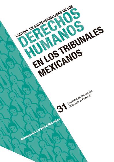 Control de convencionalidad de los derechos humanos en los tribunales mexicanos. Cuadernos de Divulgación de la Justicia Electoral 31. Colección TEPJF