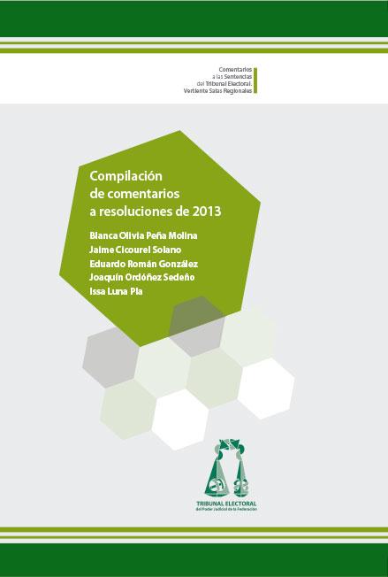 Compilación de comentarios a resoluciones de 2013. Serie comentarios a las sentencias del Tribunal Electoral, vertiente Salas Regionales