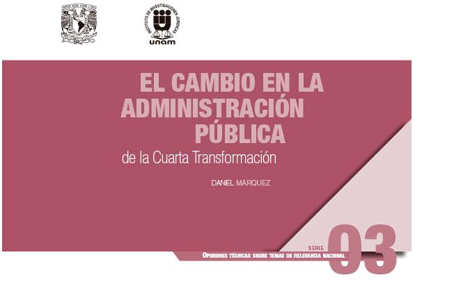 El cambio en la administración pública de la cuarta transformación. Serie Opiniones Técnicas sobre Temas de Relevancia Nacional, núm. 3