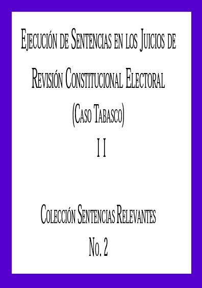 Ejecución de sentencias en los juicios de revisión constitucional electoral (Caso Tabasco). Tomo II. Colección sentencias relevantes No. 2