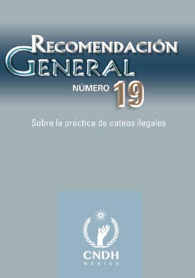 Recomendación General número 19. Sobre loa práctica de cateos ilegales. Colección CNDH