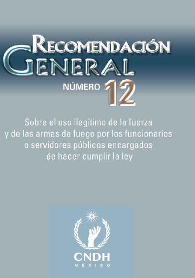Recomendación General número 12. Sobre el uso ilegítimo de la fuerza y de las armas de fuego por los funcionarios o servidores públicos... Colección CNDH