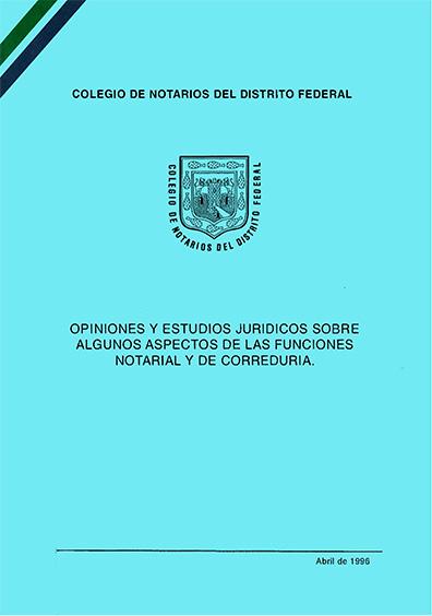 Opiniones y estudios jurídicos sobre algunos aspectos de las funciones notarial y de correduría. Colección Colegio de Notarios del Distrito Federal
