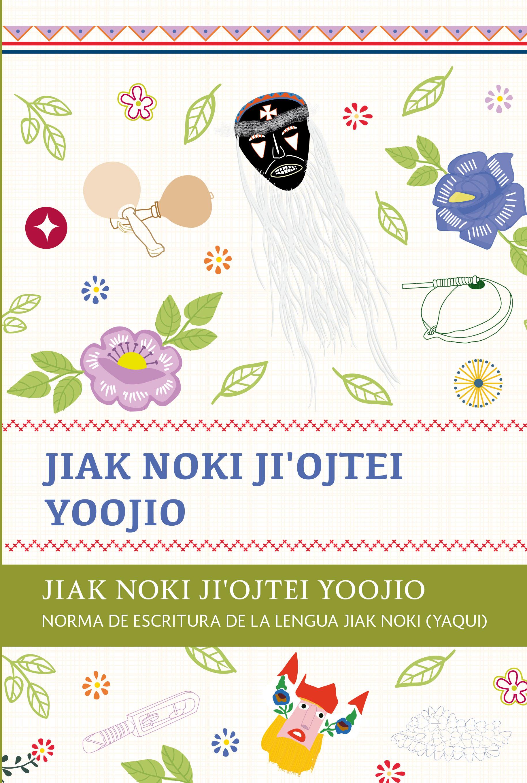 Norma de escritura de la Lengua Jiak Noki (Yaqui). Colección INALI