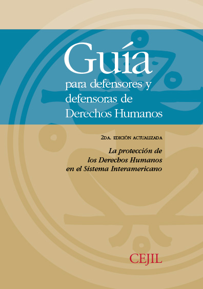 Guía para defensores y defensoras de derechos humanos, 2a. edición actualizada. La protección de los derechos humanos en el Sistema Interamericano. Colección CEJIL