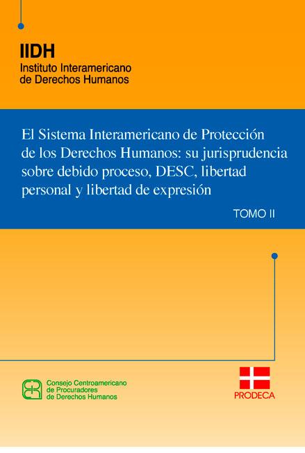 El Sistema Interamericano de Protección de los Derechos Humanos: su jurisprudencia sobre debido proceso, DESC, libertad personal y libertad de expresión. Colección IIDH