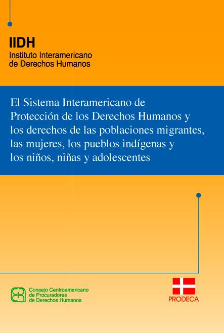 El Sistema Interamericano de Protección de los Derechos Humanos y los derechos de las poblaciones migrantes, las mujeres, los pueblos indígenas y los niños, niñas y adolescentes. Colección IIDH