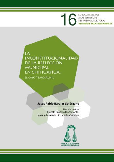La inconstitucionalidad de la reelección municipal en Chihuahua. El caso Temósachic. Serie Comentarios a las Sentencias del Tribunal Electoral