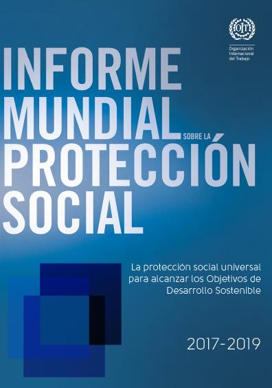 Informe mundial sobre la protección social: la protección social universal para alcanzar los objetivos de desarrollo sostenible. 2017-2019. Colección OIT