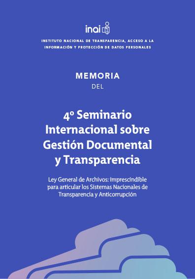 4o. Seminario Internacional sobre Gestión Documental y Transparencia. Ley General de Archivos: imprescindible para articular los Sistemas Nacionales de Transparencia y Anticorrupción. Colección INAI