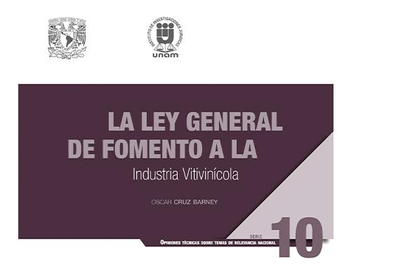 La Ley General de Fomento a la Industria Vitivinícola. Serie Opiniones Técnicas sobre Temas de Relevancia Nacional, núm. 10