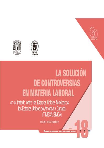 La solución de controversias entre los Estados Unidos Mexicanos, los Estados Unidos de América y Canadá (T-MEC/USCA)Serie Opiniones Técnicas sobre Temas de Relevancia Nacional, núm. 18