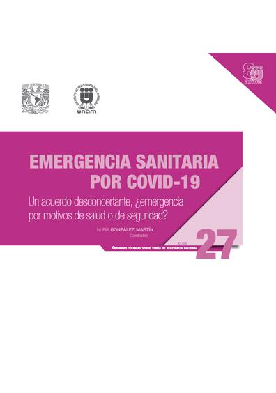 Emergencia sanitaria por Covid-19: un acuerdo desconcertante, ¿emergencia por motivos de salud o de seguridad? Serie Opiniones Técnicas sobre Temas de Relevancia Nacional, núm. 27